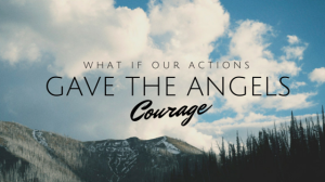 2014 07 what if actions angels courage