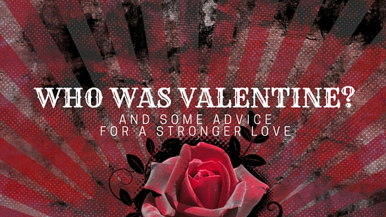 who was valentine and some advice for a stronger love matthew ruttan